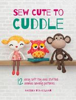 Sew Cute to Cuddle : 12 Easy Soft Toy and Stuffed Animal Sewing Patterns - Mariska Vos-Bolman