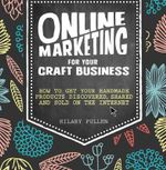 Online Marketing for Your Craft Business : How to Get Your Handmade Products Discovered, Shared and Sold on the Internet - Hilary Pullen