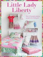 Little Lady Liberty : Over 20 Simple Sewing Projects for Little Girls - Alice Garrett
