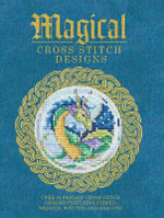 Magical Cross Stitch Designs : Over 60 Fantasy Cross Stitch Designs Featuring Unicorns, Dragons, Witches and Wizards - Contributors Various Contributors