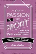 From Passion to Profit - Start Your Business in 6 Weeks or Less! : A Step-by-Step Guide to Making Money from Your Hobby by Selling Online - Claire Hughes