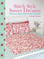 Stitch Style Sweet Dreams : Fabulous Fabric Sewing Projects & Ideas - Margaret Rowan