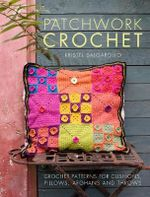 Patchwork Crochet : Crochet Patterns for Cushions, Pillows, Afghans and Throws - Kristel Salgarollo
