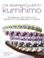 The Beginner's Guide to Kumihimo : Techniques, Patterns and Projects to Learn How to Braid - Dorothy Wood