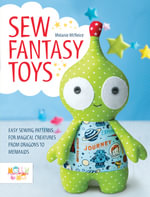 Sew Fantasy Toys : 10 Sewing Patterns for Magical Creatures from Dragons to Mermaids - Melanie McNeice