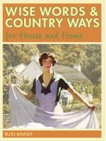 Wise Words and Country Ways for House and Home : Traditional Advice and Whether It Works Today - Ruth Binney