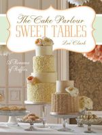 Sweet Tables - A Romance of Ruffles : A Collection of Sensuous Desserts from Zoe Clark's the Cake Parlour Sweet Tables - Zoe Clark