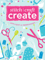 Stitch, Craft, Create : Applique & Embroidery: 15 Quick & Easy Applique and Embroidery Projects - Various