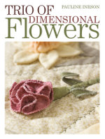Trio of Dimensional Flowers : Create 3 Beautiful Three-Dimentional Flowers Using Machine Quilting, Patchwork and Applique Techniques - Pauline Ineson