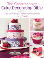 The Contemporary Cake Decorating Bible : Over 150 Techniques and 80 Stunning Projects - Lindy Smith