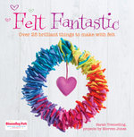 Felt Fantastic : Over 25 Brilliant Things to Make with Felt - Sarah Tremelling