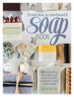 The Natural and Handmade Soap Book : 20 Delightful and Delicate Soap Recipes for Bath, Kids and Home - Sarah Harper