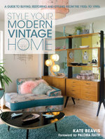 Style Your Modern Vintage Home : A Guide to Buying, Restoring and Styling from the 1920s to 1990s - Kate Beavis