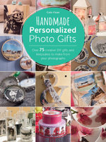 Handmade Personalized Photo Gifts : Over 75 Creative DIY Gifts and Keepsakes to Make from Your Photographs - Carla Visser