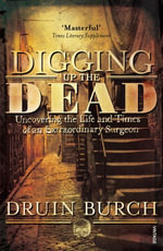 Digging Up the Dead : Uncovering the Life and Times of an Extraordinary Surgeon - Druin Burch
