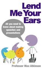 Lend Me Your Ears : All you need to know about making speeches and presentations - Max Atkinson