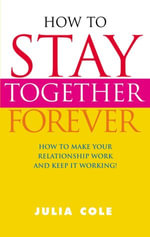 How To Stay Together Forever : How To Make Your Relationship Work and Keep It Working! - Julia Cole