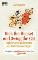 Kick the Bucket and Swing the Cat : The complete Balderdash & Piffle collection of English Words, and Their Curious Origins - Alex Games