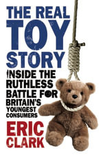 The Real Toy Story : Inside the Ruthless Battle for Britain's Youngest Consumers - Eric Clark