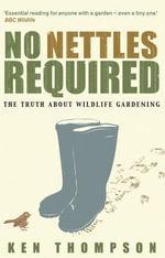 No Nettles Required : The Reassuring Truth About Wildlife Gardening - Ken Thompson