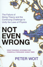 Not Even Wrong : The Failure of String Theory and the Continuing Challenge to Unify the Laws of Physics - Peter Woit