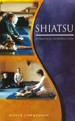 Shiatsu : An Introductory Guide to the Technique and its Benefits - Oliver Cowmeadow