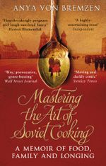 Mastering the Art of Soviet Cooking : A Memoir of Food and Longing - Anya Von Bremzen