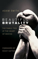 Beautiful Brutality : The Family Ties at the Heart of Boxing - Adam Smith