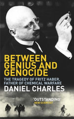 Between Genius And Genocide : The Tragedy of Fritz Haber, Father of Chemical Warfare - Daniel Charles
