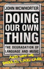 Doing Our Own Thing : The Degradation of Language and Music and Why We Should, Like, Care - John McWhorter