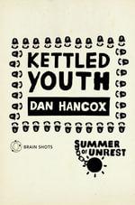Summer of Unrest : Kettled Youth: The Battle Against the Neoliberal Endgame - Dan Hancox