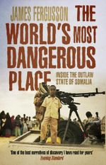 The World's Most Dangerous Place : Inside the Outlaw State of Somalia - James Fergusson