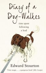 Diary of a Dog-walker : Time spent following a lead - Edward Stourton