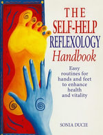 The Self-Help Reflexology Handbook : Easy Home Routines for Hands and Feet to Enhance Health and Vitality - Sonia Ducie