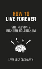 How to Live Forever : Lives Less Ordinary - Sue Nelson & Richard Hollingham