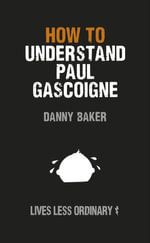 How to Understand Paul Gascoigne : Lives Less Ordinary - Danny Baker