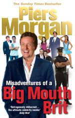 Misadventures of a Big Mouth Brit - Piers Morgan