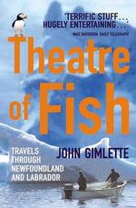 Theatre Of Fish : Travels through Newfoundland and Labrador - John Gimlette