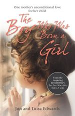 The Boy Who Was Born a Girl : One Mother's Unconditional Love for Her Child - Jon Edwards
