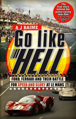 Go Like Hell : Ford, Ferrari and their Battle for Speed and Glory at Le Mans - A J Baime
