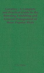Canaries - A Complete and Practical Guide to the Breeding, Exhibiting and General Management of These Popular Birds : How to Keep, Feed, and Breed Them - C. A. House