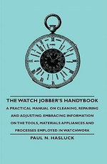The Watch Jobber's Handybook - A Practical Manual on Cleaning, Repairing and Adjusting : Embracing Information on the Tools, Materials Appliances and P - Paul N. Hasluck
