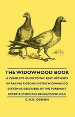 The Widowhood Book - A Complete Guide to the Best Methods of Racing Pigeons on the Widowhood System as Described by the Foremost Experts in Britain, B - C. A. Osman