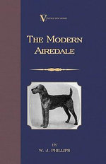 The Modern Airedale Terrier : With Instructions for Stripping the Airedale and Also Training the Airedale for Big Game Hunting. (A Vintage Dog Books Br - W. J. Phillips