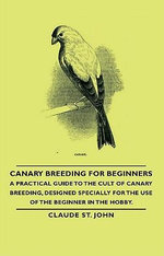 Canary Breeding for Beginners - A Practical Guide to the Cult of Canary Breeding, Designed Specially for the Use of the Beginner in the Hobby. - John Claude