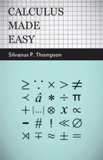 Calculus Made Easy - Being a Very-Simplest Introduction to Those Beautiful Methods of Reckoning Which Are Generally Called by the Terrifying Names of - Silvanus P. Thompson