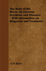 The Body of the Horse, Its External Accidents and Diseases - With Information on Diagnosis and Treatment - A. H. Baker