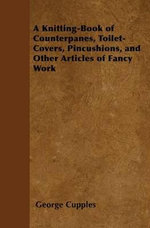 A Knitting-Book of Counterpanes, Toilet-Covers, Pincushions, and Other Articles of Fancy Work - George Cupples