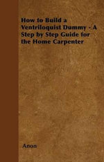 How to Build a Ventriloquist Dummy - A Step by Step Guide for the Home Carpenter - Anon.