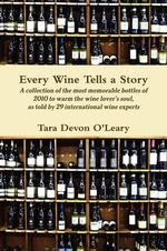 Every Wine Tells a Story a Collection of the Most Memorable Bottles of 2010 to Warm the Wine Lover's Soul, as Told by 29 International Wine Experts - Tara Devon O'Leary